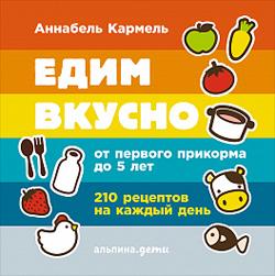 Едим вкусно. 210 рецептов на каждый день от первого прикорма до 5 лет