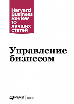 Управление бизнесом. Harvard Business Review 10 лучших статей