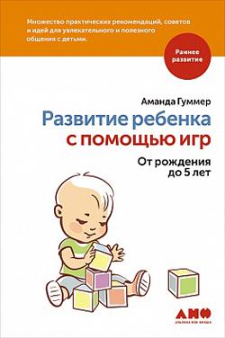 Развитие ребенка с помощью игр. От рождения до 5 лет