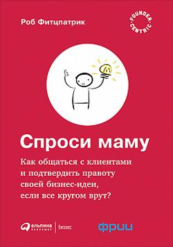 Спроси маму. Как общаться с клиентами и подтвердить правоту своей бизнес-идеи, если все кругом врут?