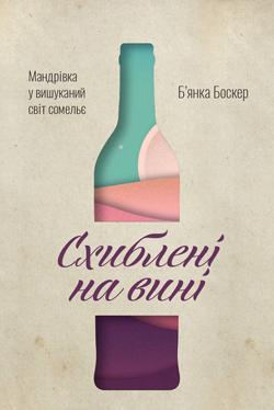 Схиблені на вині. Мандрівка у вишуканий світ сомельє