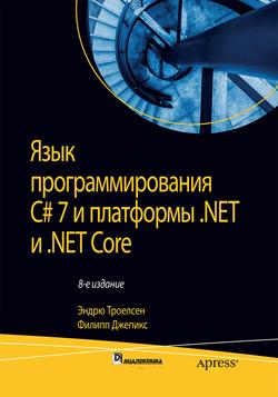 Язык программирования C# 7 и платформы .NET и  .NET Core, 8-е издание, том 2