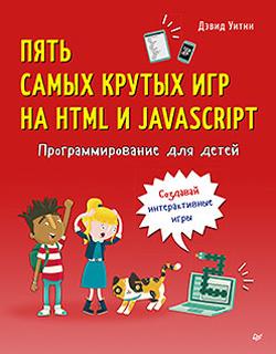 Пять самых крутых игр на HTML и JavaScript. Программирование для детей