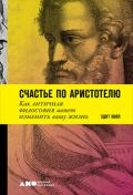 Счастье по Аристотелю. Как античная философия может изменить вашу жизнь