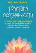 Практика осознанности. 75 простых медитаций на каждый день для избавления от стресса, улучшения ментального здоровья и обретения душевного спокойствия